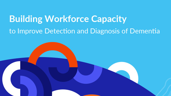 Report Cover - Building Workforce Capacity to Improve Detection and Diagnosis of Dementia.