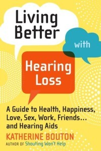 Living Better With Hearing Loss: A Guide to Health, Happiness, Love, Sex, Work, Friends … and Hearing Aids